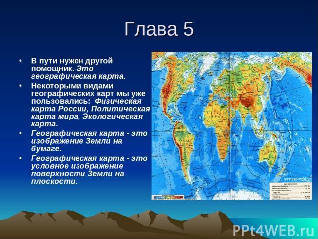 Глава 5 В пути нужен другой помощник. Это географическая карта. Некоторыми видами географических карт мы уже пользовались: Физическая карта России, Политическая карта мира, Экологическая карта. Географическая карта - это изображение Земли на бумаге.…
