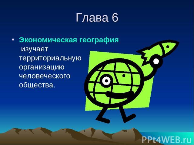 Глава 6 Экономическая география изучает территориальную организацию человеческого общества.