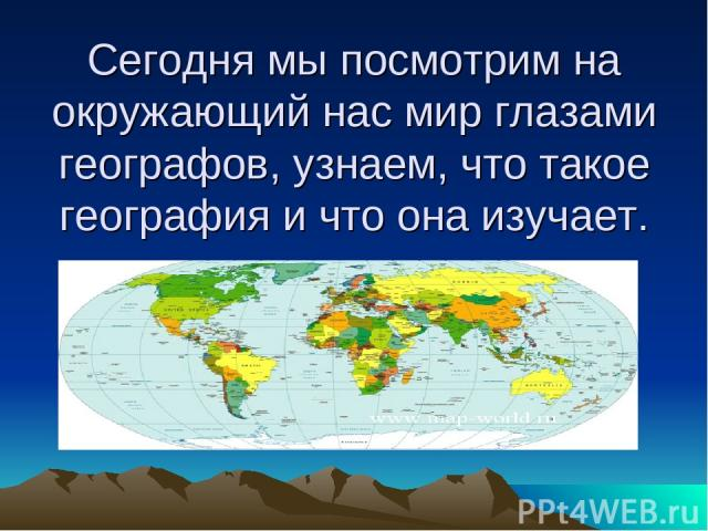 Сегодня мы посмотрим на окружающий нас мир глазами географов, узнаем, что такое география и что она изучает.