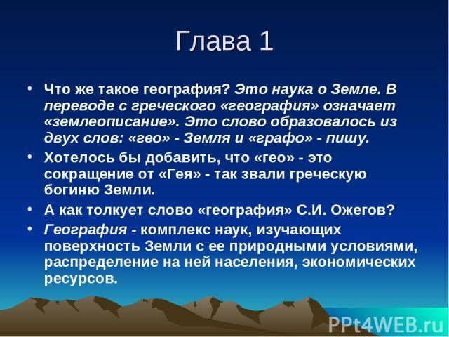 Что же такое география? Это наука о Земле. В переводе с греческого «география» означает «землеописание». Это слово образовалось из двух слов: «гео» - Земля и «графо» - пишу. Хотелось бы добавить, что «гео» - это сокращение от «Гея» - так звали грече…