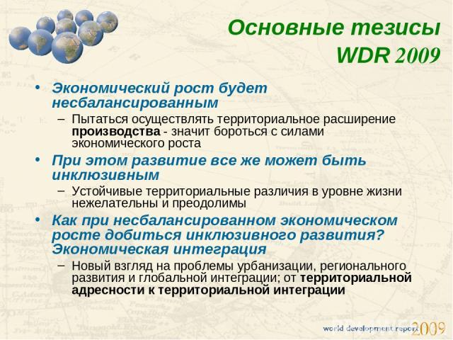Основные тезисы WDR 2009 Экономический рост будет несбалансированным Пытаться осуществлять территориальное расширение производства - значит бороться с силами экономического роста При этом развитие все же может быть инклюзивным Устойчивые территориал…