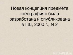 Новая концепция предмета «география» была разработана и опубликована в ГШ, 2000