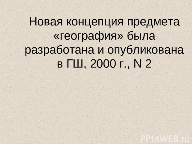 Новая концепция предмета «география» была разработана и опубликована в ГШ, 2000 г., N 2