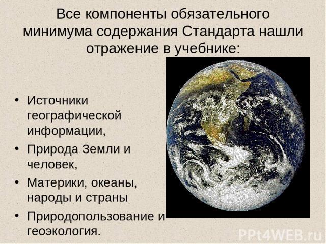 Все компоненты обязательного минимума содержания Стандарта нашли отражение в учебнике: Источники географической информации, Природа Земли и человек, Материки, океаны, народы и страны Природопользование и геоэкология.