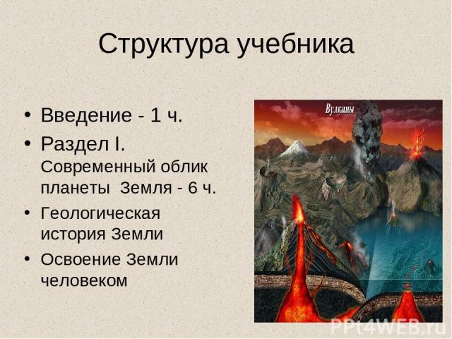 Структура учебника Введение - 1 ч. Раздел I. Современный облик планеты Земля - 6 ч. Геологическая история Земли Освоение Земли человеком