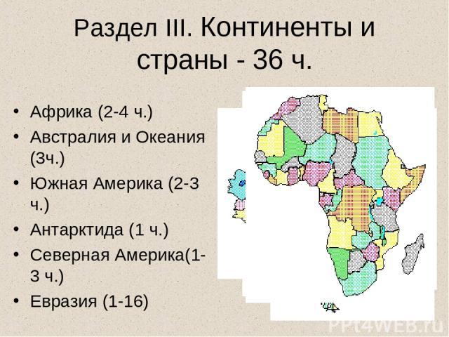 Раздел III. Континенты и страны - 36 ч. Африка (2-4 ч.) Австралия и Океания (3ч.) Южная Америка (2-3 ч.) Антарктида (1 ч.) Северная Америка(1-3 ч.) Евразия (1-16)