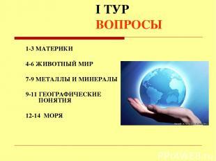 I ТУР ВОПРОСЫ 1-3 МАТЕРИКИ 4-6 ЖИВОТНЫЙ МИР 7-9 МЕТАЛЛЫ И МИНЕРАЛЫ 9-11 ГЕОГРАФИ