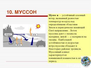 10. МУССОН Муссо н — устойчивый сезонный ветер, вызванный разностью температур в