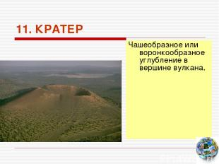 11. КРАТЕР Чашеобразное или воронкообразное углубление в вершине вулкана.