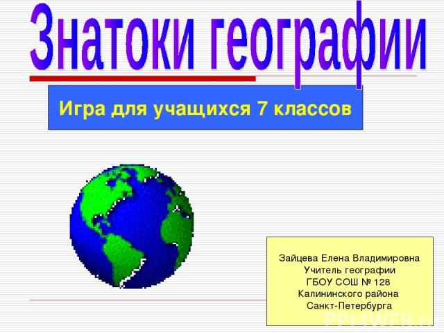 Игра для учащихся 7 классов Зайцева Елена Владимировна Учитель географии ГБОУ СОШ № 128 Калининского района Санкт-Петербурга