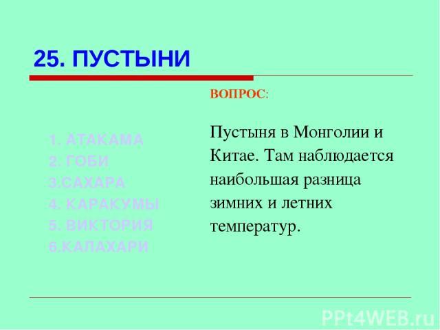 25. ПУСТЫНИ ВОПРОС: Пустыня в Монголии и Китае. Там наблюдается наибольшая разница зимних и летних температур. 1. АТАКАМА 2. ГОБИ 3.САХАРА 4. КАРАКУМЫ 5. ВИКТОРИЯ 6.КАЛАХАРИ