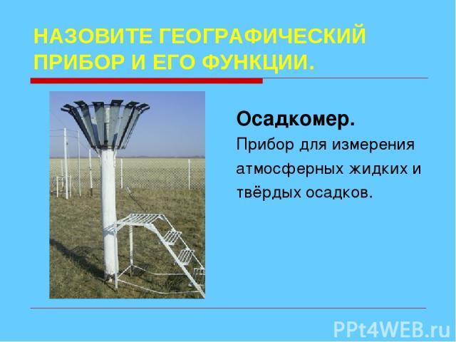 НАЗОВИТЕ ГЕОГРАФИЧЕСКИЙ ПРИБОР И ЕГО ФУНКЦИИ. Осадкомер. Прибор для измерения атмосферных жидких и твёрдых осадков.