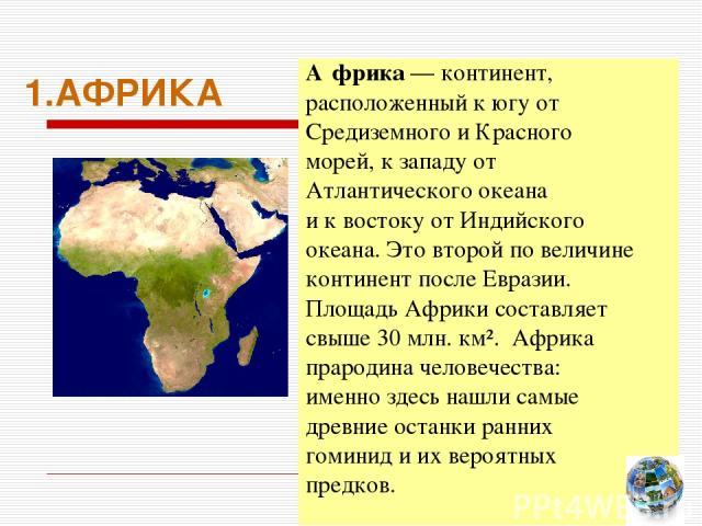 1.АФРИКА А фрика — континент, расположенный к югу от Средиземного и Красного морей, к западу от Атлантического океана и к востоку от Индийского океана. Это второй по величине континент после Евразии. Площадь Африки составляет свыше 30 млн. км². Афри…