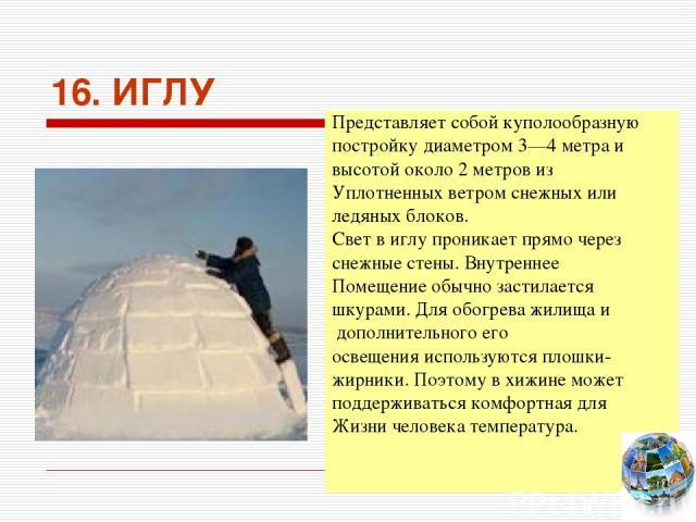 16. ИГЛУ Представляет собой куполообразную постройку диаметром 3—4 метра и высотой около 2 метров из Уплотненных ветром снежных или ледяных блоков. Свет в иглу проникает прямо через снежные стены. Внутреннее Помещение обычно застилается шкурами. Для…