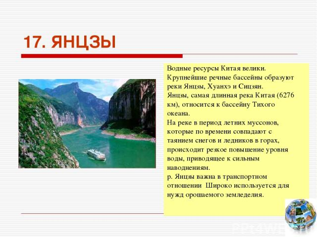 17. ЯНЦЗЫ Водные ресурсы Китая велики. Крупнейшие речные бассейны образуют реки Янцзы, Хуанхэ и Сицзян. Янцзы, самая длинная река Китая (6276 км), относится к бассейну Тихого океана. На реке в период летних муссонов, которые по времени совпадают с т…