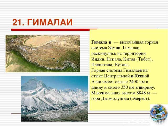 21. ГИМАЛАИ Гимала и — высочайшая горная система Земли. Гималаи раскинулись на территории Индии, Непала, Китая (Тибет), Пакистана, Бутана. Горная система Гималаев на стыке Центральной и Южной Азии имеет свыше 2400км в длину и около 350км в ширину…