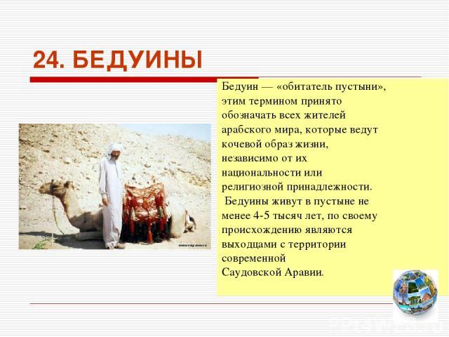 24. БЕДУИНЫ Бедуин — «обитатель пустыни», этим термином принято обозначать всех жителей арабского мира, которые ведут кочевой образ жизни, независимо от их национальности или религиозной принадлежности. Бедуины живут в пустыне не менее 4-5 тысяч лет…