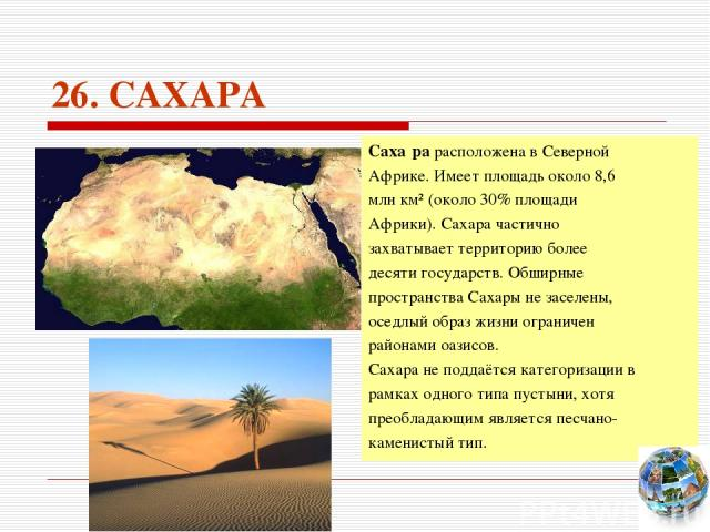 26. САХАРА Саха ра расположена в Северной Африке. Имеет площадь около 8,6 млн км² (около 30% площади Африки). Сахара частично захватывает территорию более десяти государств. Обширные пространства Сахары не заселены, оседлый образ жизни ограничен рай…