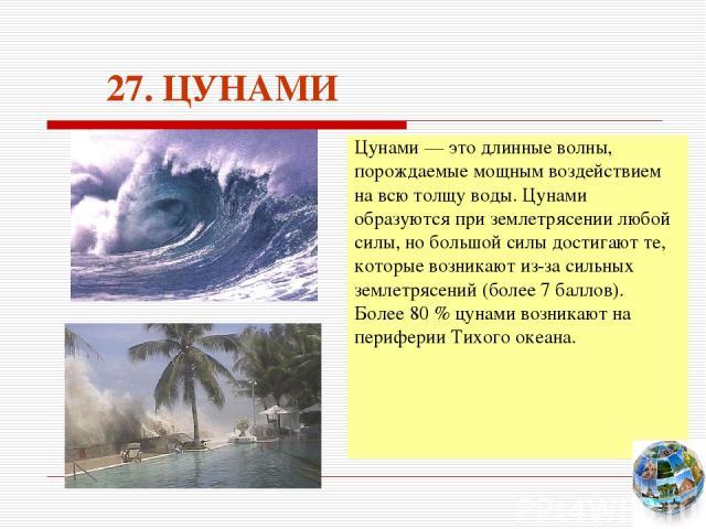 27. ЦУНАМИ Цунами — это длинные волны, порождаемые мощным воздействием на всю толщу воды. Цунами образуются при землетрясении любой силы, но большой силы достигают те, которые возникают из-за сильных землетрясений (более 7 баллов). Более 80 % цунами…