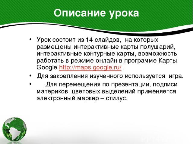 Урок состоит из 14 слайдов, на которых размещены интерактивные карты полушарий, интерактивные контурные карты, возможность работать в режиме онлайн в программе Карты Google http://maps.google.ru/ . Урок состоит из 14 слайдов, на которых размещены ин…