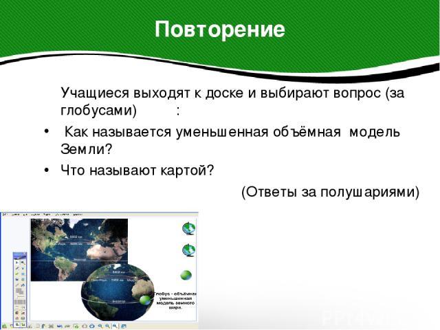 Учащиеся выходят к доске и выбирают вопрос (за глобусами) : Учащиеся выходят к доске и выбирают вопрос (за глобусами) : Как называется уменьшенная объёмная модель Земли? Что называют картой? (Ответы за полушариями)
