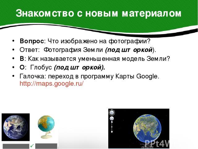 Вопрос: Что изображено на фотографии? Вопрос: Что изображено на фотографии? Ответ: Фотография Земли (под шторкой). В: Как называется уменьшенная модель Земли? О: Глобус (под шторкой). Галочка: переход в программу Карты Google. http://maps.google.ru/