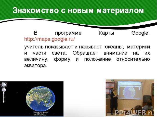 В программе Карты Google. http://maps.google.ru/ В программе Карты Google. http://maps.google.ru/ учитель показывает и называет океаны, материки и части света. Обращает внимание на их величину, форму и положение относительно экватора.