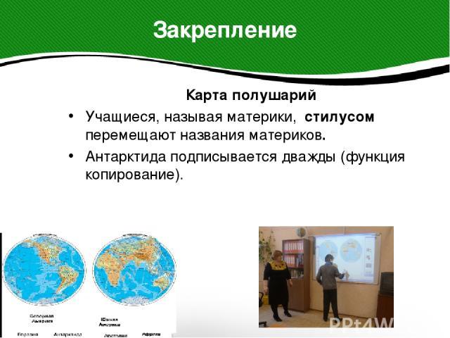 Карта полушарий Карта полушарий Учащиеся, называя материки, стилусом перемещают названия материков. Антарктида подписывается дважды (функция копирование).