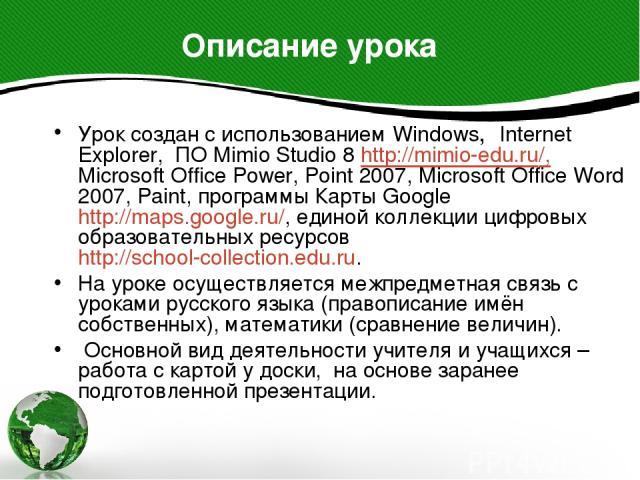Урок создан с использованием Windows, Internet Explorer, ПО Mimio Studio 8 http://mimio-edu.ru/, Microsoft Office Power, Point 2007, Microsoft Office Word 2007, Paint, программы Карты Google http://maps.google.ru/, единой коллекции цифровых образова…