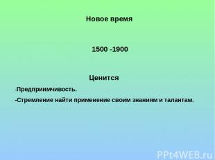 Новое время 1500 -1900 Ценится -Предприимчивость. -Стремление найти применение с