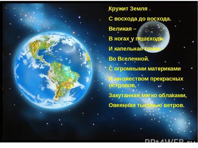 Кружит Земля С восхода до восхода. Великая – В ногах у пешехода, И капельная точка – Во Вселенной. С огромными материками И множеством прекрасных островов, Закутанная мягко облаками, Овеянная тысячью ветров.