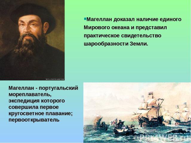 Магеллан доказал наличие единого Мирового океана и представил практическое свидетельство шарообразности Земли. Магеллан - португальский мореплаватель, экспедиция которого совершила первое кругосветное плавание; первооткрыватель