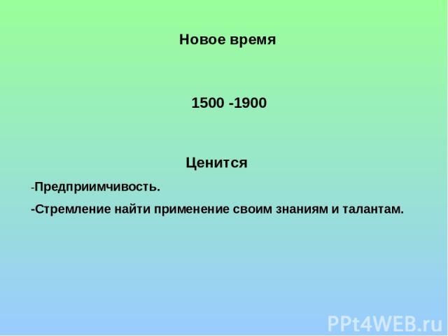 Новое время 1500 -1900 Ценится -Предприимчивость. -Стремление найти применение своим знаниям и талантам.