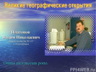 Платонов Вадим Николаевич Директор школы № 112 г. Новосибирск Omnia mea mecum po