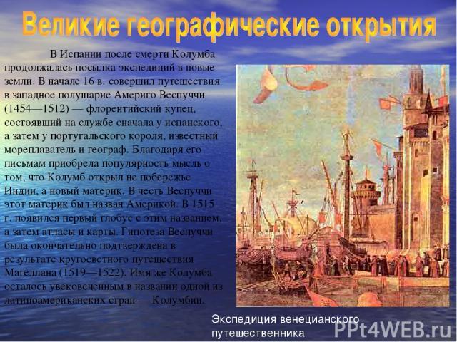 В Испании после смерти Колумба продолжалась посылка экспедиций в новые земли. В начале 16 в. совершил путешествия в западное полушарие Америго Веспуччи (1454—1512) — флорентийский купец, состоявший на службе сначала у испанского, а затем у португаль…