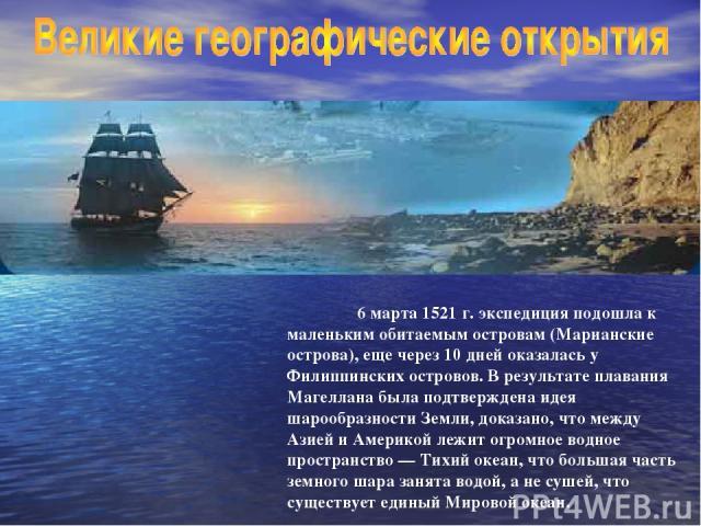 6 марта 1521 г. экспедиция подошла к маленьким обитаемым островам (Марианские острова), еще через 10 дней оказалась у Филиппинских островов. В результате плавания Магеллана была подтверждена идея шарообразности Земли, доказано, что между Азией и Аме…