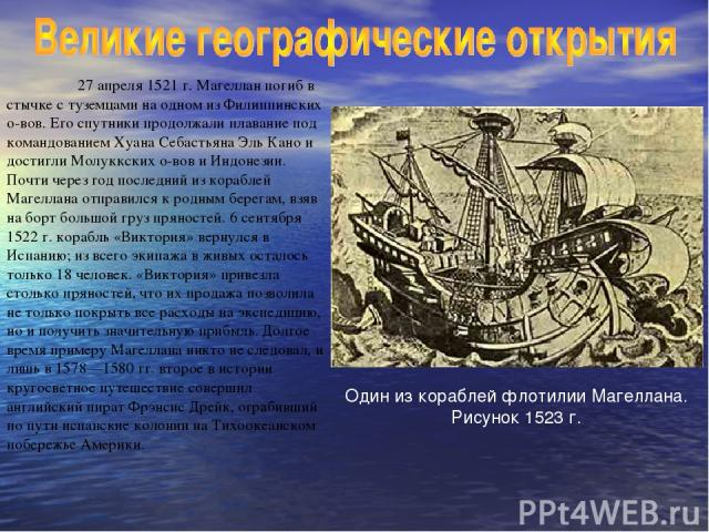 27 апреля 1521 г. Магеллан погиб в стычке с туземцами на одном из Филиппинских о-вов. Его спутники продолжали плавание под командованием Хуана Себастьяна Эль Кано и достигли Молуккских о-вов и Индонезии. Почти через год последний из кораблей Магелла…