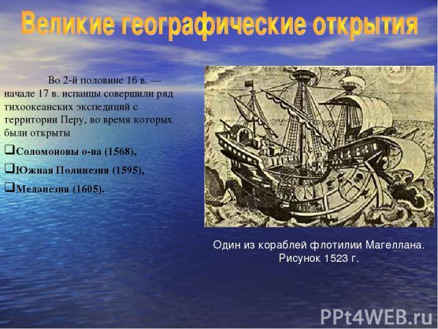 Во 2-й половине 16 в. — начале 17 в. испанцы совершили ряд тихоокеанских экспедиций с территории Перу, во время которых были открыты Соломоновы о-ва (1568), Южная Полинезия (1595), Меланезия (1605). Один из кораблей флотилии Магеллана. Рисунок 1523 г.