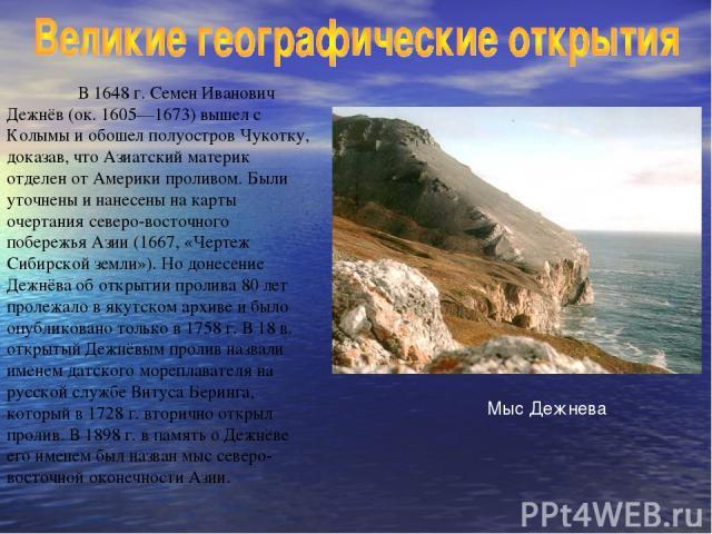В 1648 г. Семен Иванович Дежнёв (ок. 1605—1673) вышел с Колымы и обошел полуостров Чукотку, доказав, что Азиатский материк отделен от Америки проливом. Были уточнены и нанесены на карты очертания северо-восточного побережья Азии (1667, «Чертеж Сибир…