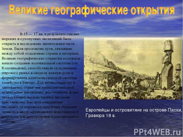 В 15 — 17 вв. в результате смелых морских и сухопутных экспедиций была открыта и исследована значительная часть Земли. Были проложены пути, связавшие между собой отдаленные страны и материки. Великие географические открытия положили начало созданию …