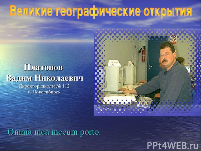 Платонов Вадим Николаевич Директор школы № 112 г. Новосибирск Omnia mea mecum porto.