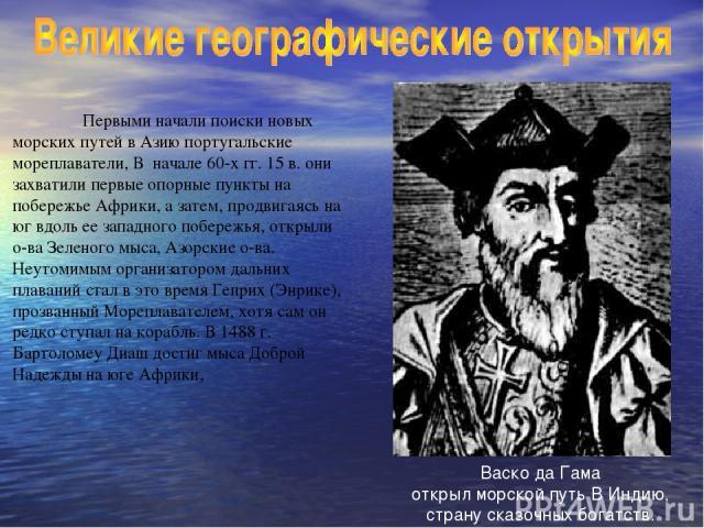 Первыми начали поиски новых морских путей в Азию португальские мореплаватели, В начале 60-х гг. 15 в. они захватили первые опорные пункты на побережье Африки, а затем, продвигаясь на юг вдоль ее западного побережья, открыли о-ва Зеленого мыса, Азорс…
