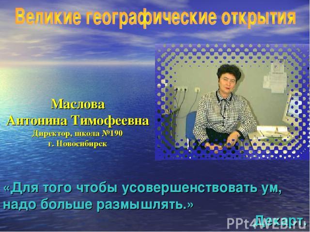 Маслова Антонина Тимофеевна Директор, школа №190 г. Новосибирск «Для того чтобы усовершенствовать ум, надо больше размышлять.» Декарт.