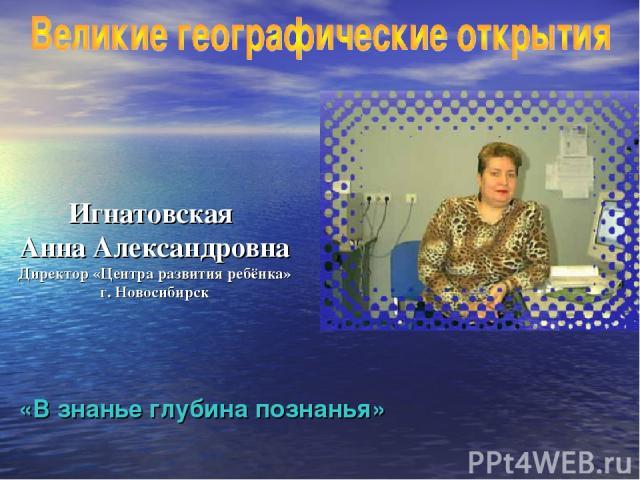 Игнатовская Анна Александровна Директор «Центра развития ребёнка» г. Новосибирск «В знанье глубина познанья»
