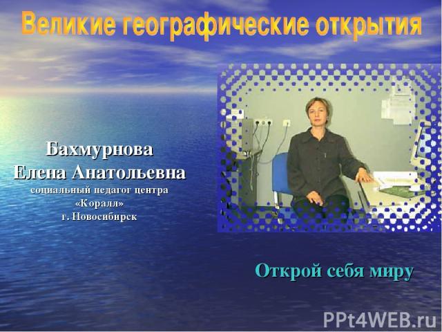 Бахмурнова Елена Анатольевна социальный педагог центра «Коралл» г. Новосибирск Открой себя миру