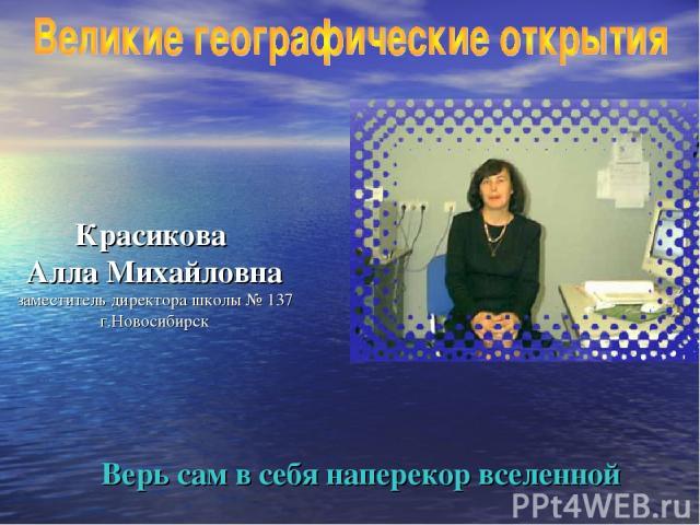 Красикова Алла Михайловна заместитель директора школы № 137 г.Новосибирск Верь сам в себя наперекор вселенной