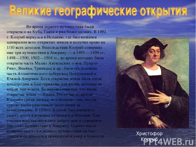 Во время первого путешествия были открыты о-ва Куба, Гаити и ряд более мелких. В 1492 г. Колумб вернулся в Испанию, где был назначен адмиралом всех открытых земель и получил право на 1/10 всех доходов. Впоследствии Колумб совершил еще три путешестви…