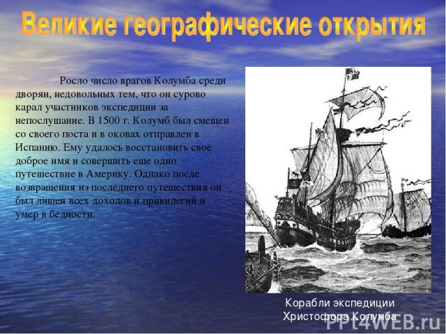 Росло число врагов Колумба среди дворян, недовольных тем, что он сурово карал участников экспедиции за непослушание. В 1500 г. Колумб был смещен со своего поста и в оковах отправлен в Испанию. Ему удалось восстановить свое доброе имя и совершить еще…