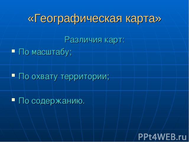 «Географическая карта» Различия карт: По масштабу; По охвату территории; По содержанию.