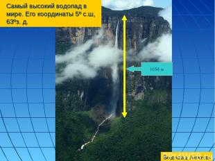 Самый высокий водопад в мире. Его координаты 5º с.ш, 63ºз. д. 1054 м Водопад Анх